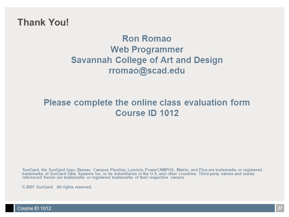 27 Course ID 1012 Thank You! Ron Romao Web Programmer Savannah College of Art and Design rromao@scad.edu Please complete the online class evaluation f