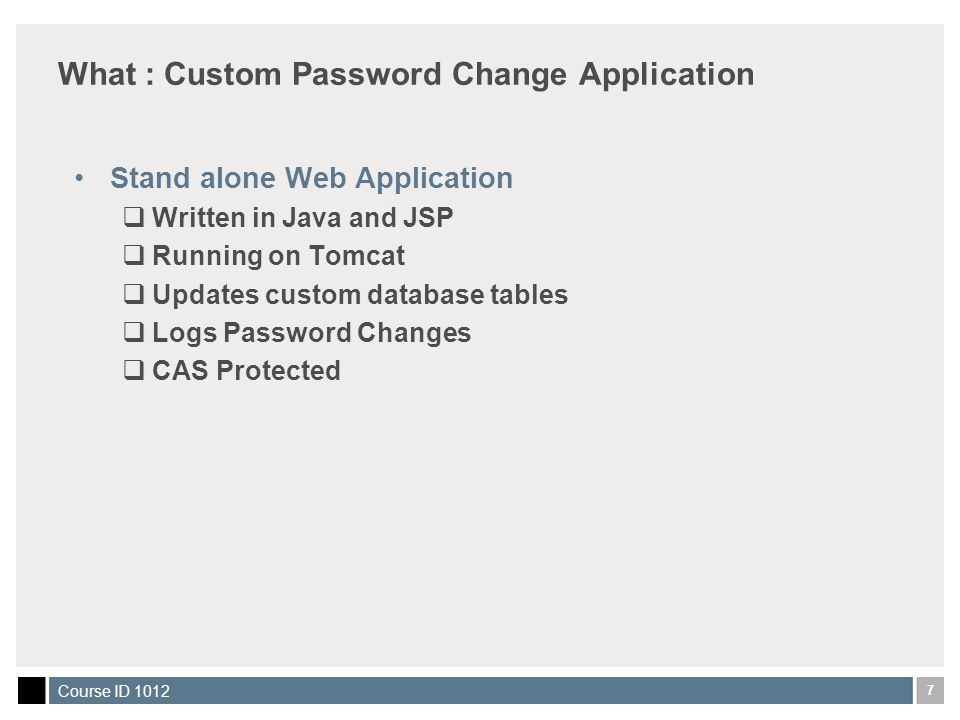 7 Course ID 1012 What : Custom Password Change Application Stand alone Web Application  Written in Java and JSP  Running on Tomcat  Updates custom database tables  Logs Password Changes  CAS Protected