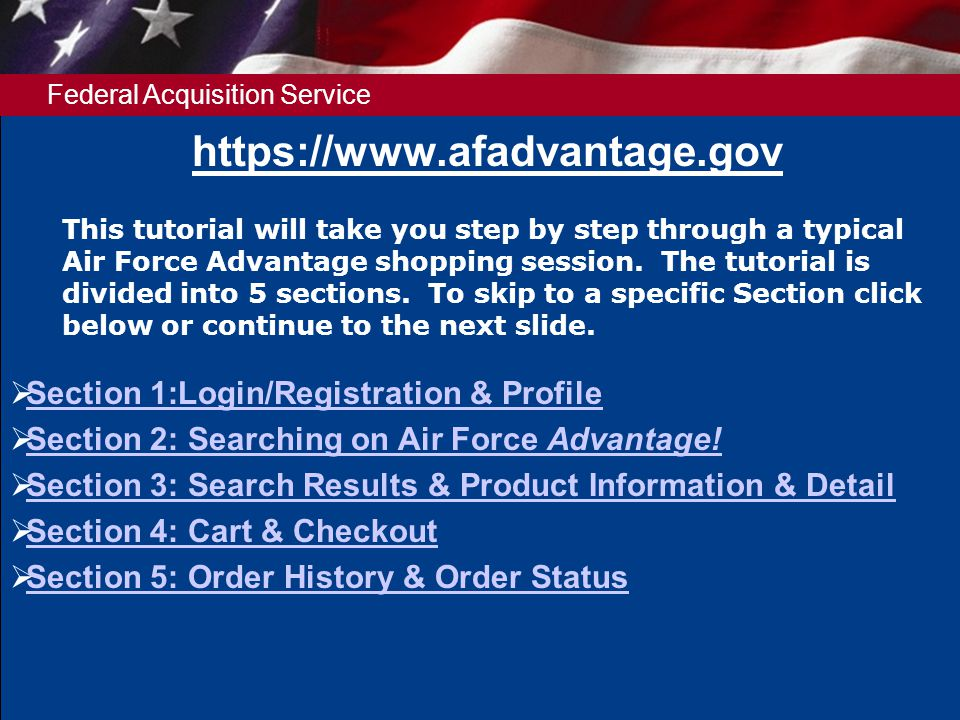 Federal Acquisition Service https://www.afadvantage.gov This tutorial will take you step by step through a typical Air Force Advantage shopping session.