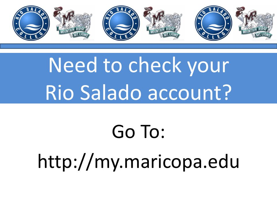Need to check your Rio Salado account Go To: http://my.maricopa.edu