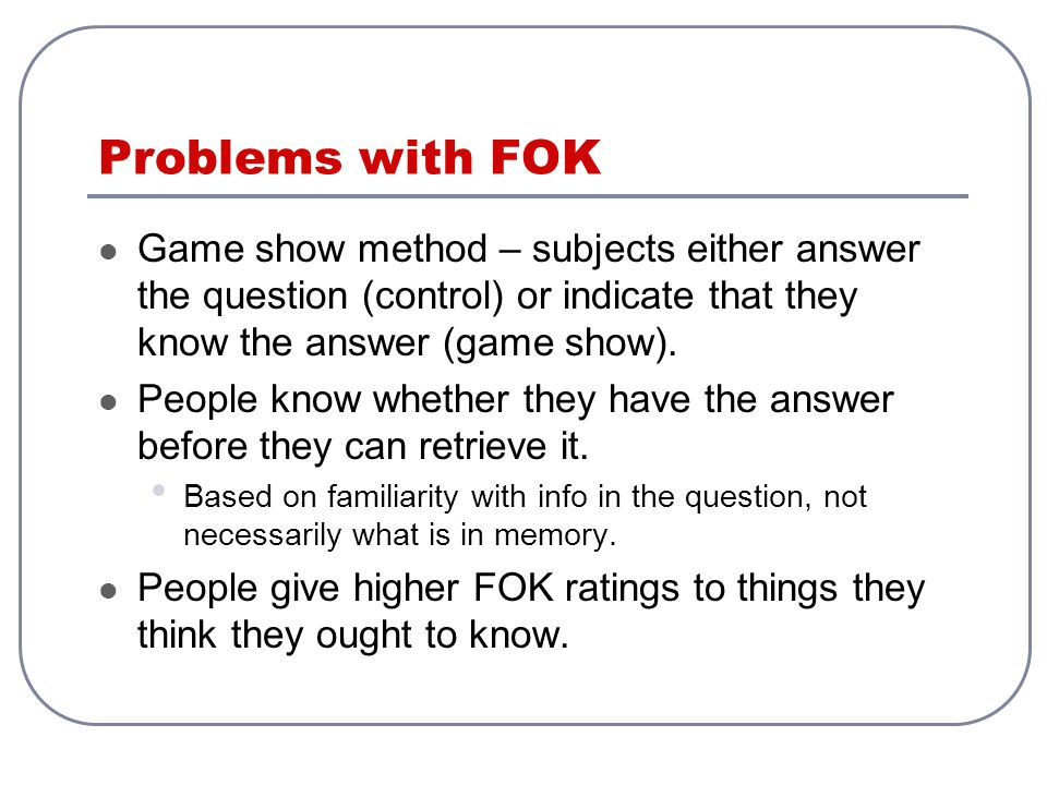 Problems with FOK Game show method – subjects either answer the question (control) or indicate that they know the answer (game show). People know whet