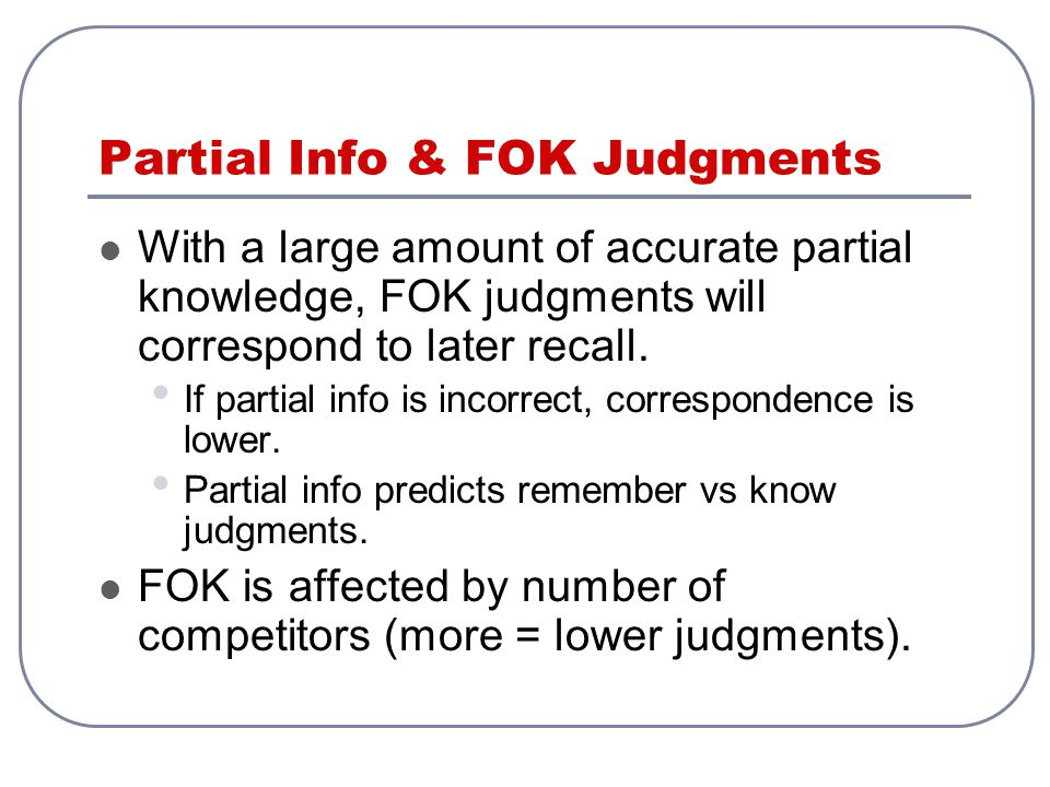Partial Info & FOK Judgments With a large amount of accurate partial knowledge, FOK judgments will correspond to later recall.