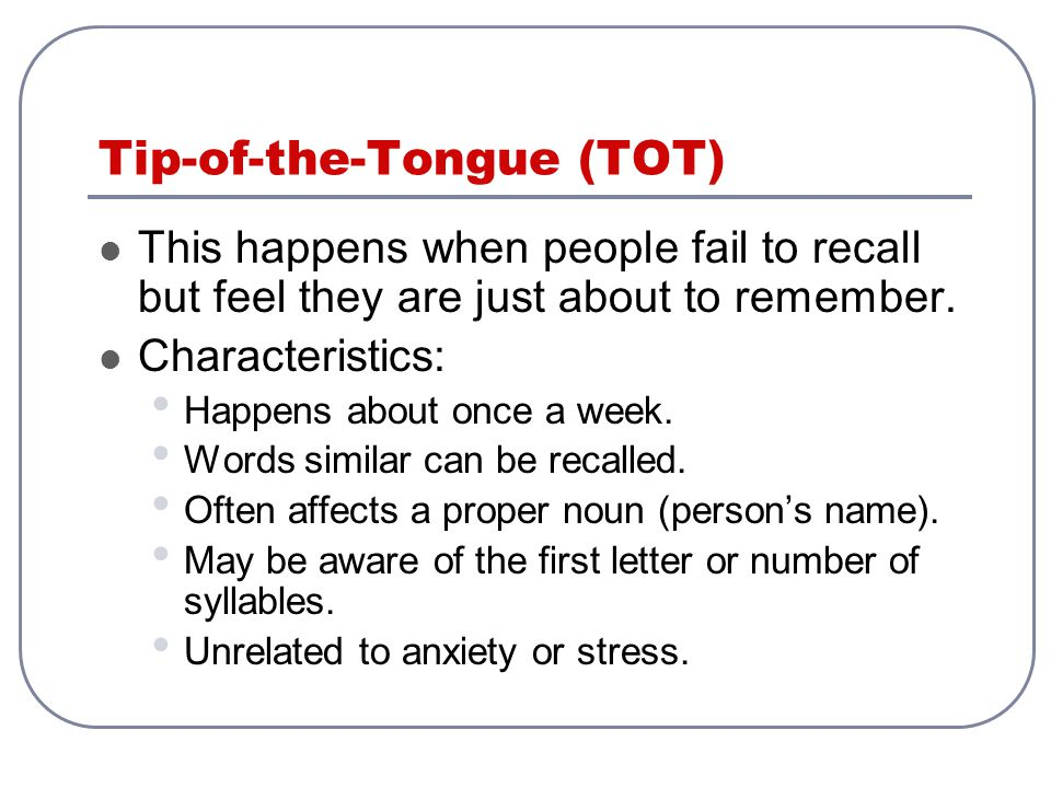 Tip-of-the-Tongue (TOT) This happens when people fail to recall but feel they are just about to remember. Characteristics: Happens about once a week.