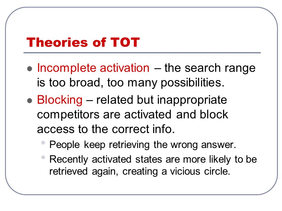 Theories of TOT Incomplete activation – the search range is too broad, too many possibilities.