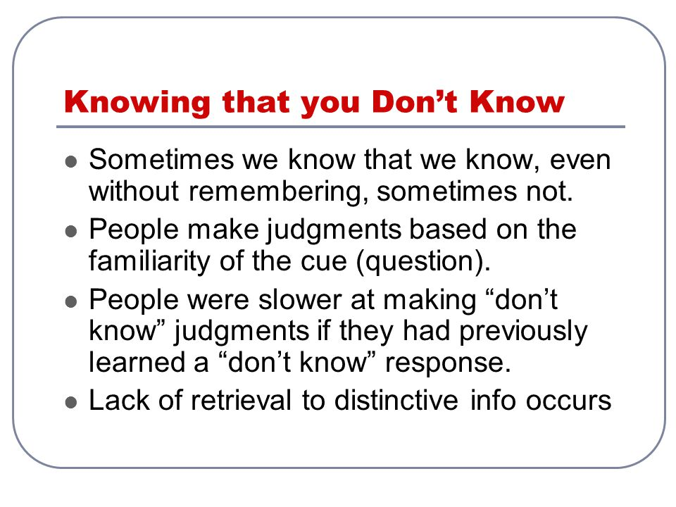 Knowing that you Don't Know Sometimes we know that we know, even without remembering, sometimes not. People make judgments based on the familiarity of