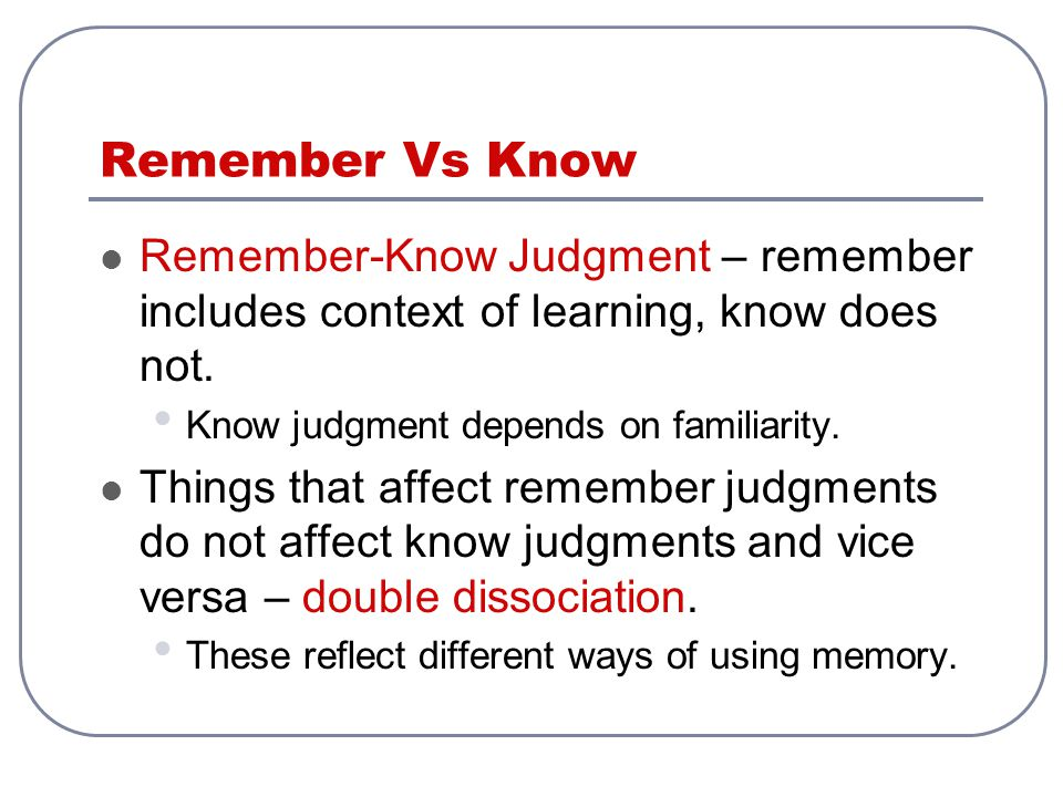 Remember Vs Know Remember-Know Judgment – remember includes context of learning, know does not. Know judgment depends on familiarity. Things that affe