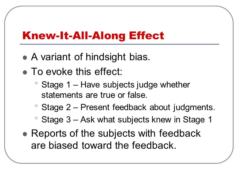 Knew-It-All-Along Effect A variant of hindsight bias. To evoke this effect: Stage 1 – Have subjects judge whether statements are true or false. Stage