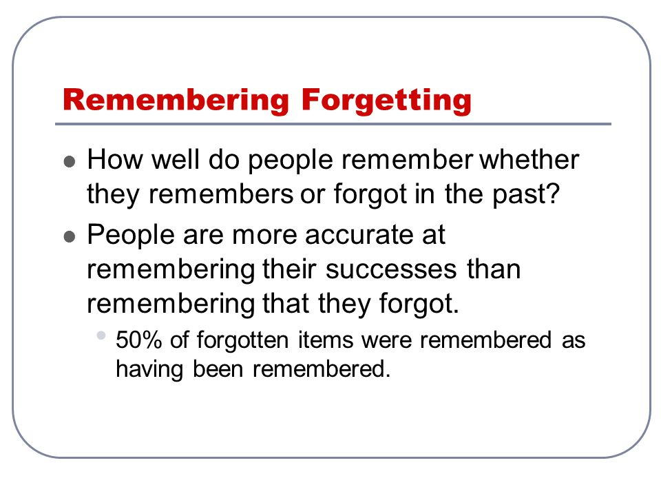 Remembering Forgetting How well do people remember whether they remembers or forgot in the past? People are more accurate at remembering their success