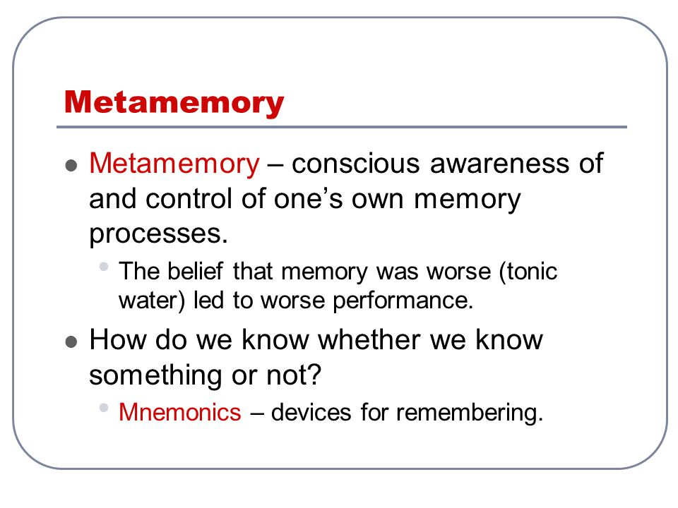Metamemory – conscious awareness of and control of one's own memory processes. The belief that memory was worse (tonic water) led to worse performance