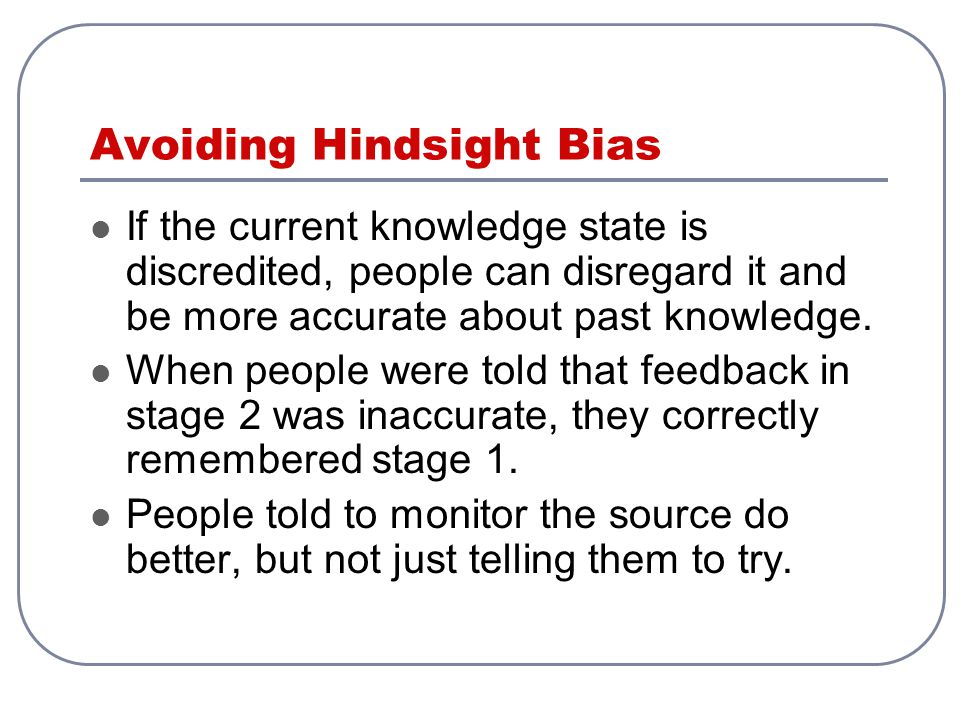 Avoiding Hindsight Bias If the current knowledge state is discredited, people can disregard it and be more accurate about past knowledge. When people
