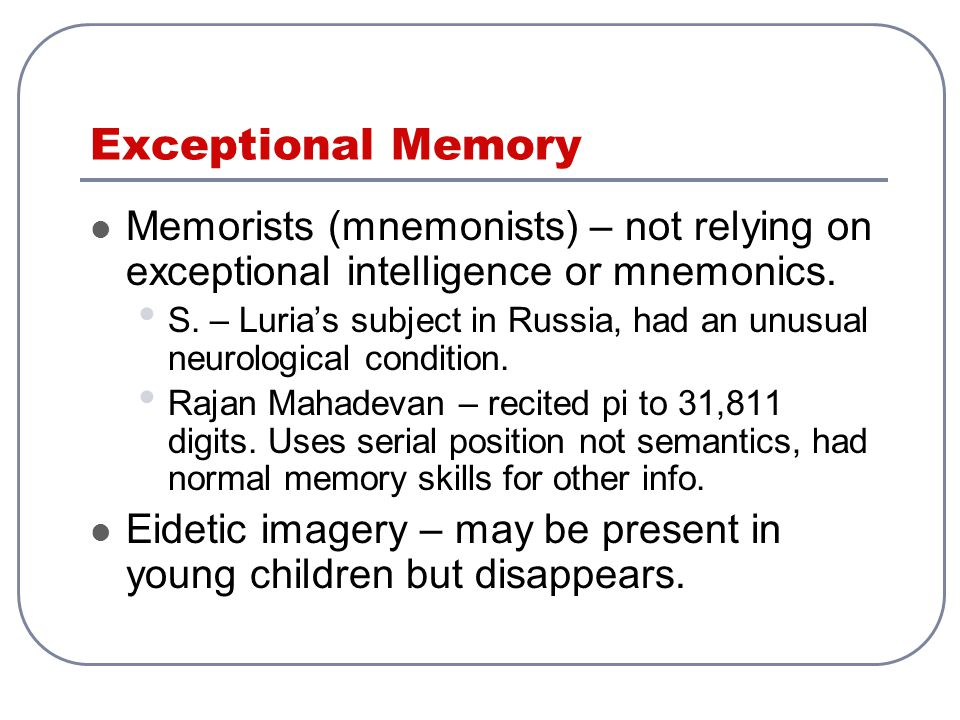 Exceptional Memory Memorists (mnemonists) – not relying on exceptional intelligence or mnemonics. S. – Luria's subject in Russia, had an unusual neuro