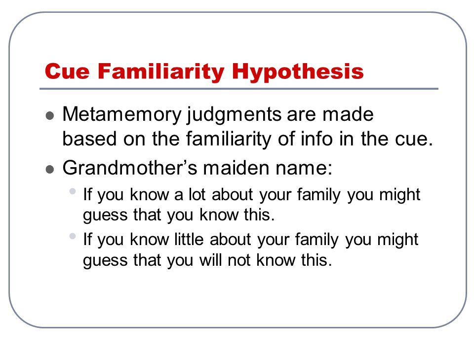 Cue Familiarity Hypothesis Metamemory judgments are made based on the familiarity of info in the cue.