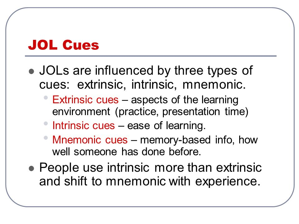 JOL Cues JOLs are influenced by three types of cues: extrinsic, intrinsic, mnemonic. Extrinsic cues – aspects of the learning environment (practice, p