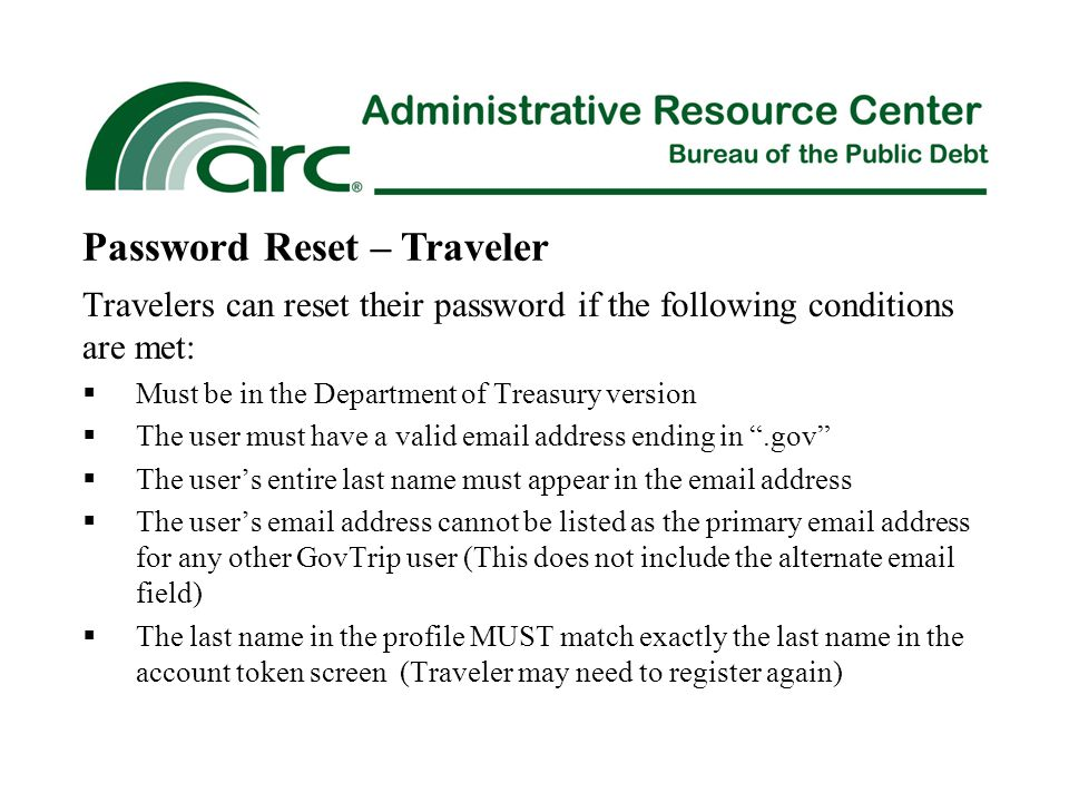 Travelers can reset their password if the following conditions are met:  Must be in the Department of Treasury version  The user must have a valid email address ending in .gov  The user's entire last name must appear in the email address  The user's email address cannot be listed as the primary email address for any other GovTrip user (This does not include the alternate email field)  The last name in the profile MUST match exactly the last name in the account token screen (Traveler may need to register again) Password Reset – Traveler