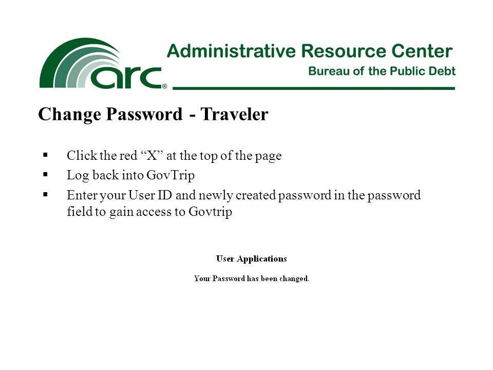  Click the red X at the top of the page  Log back into GovTrip  Enter your User ID and newly created password in the password field to gain access to Govtrip Change Password - Traveler
