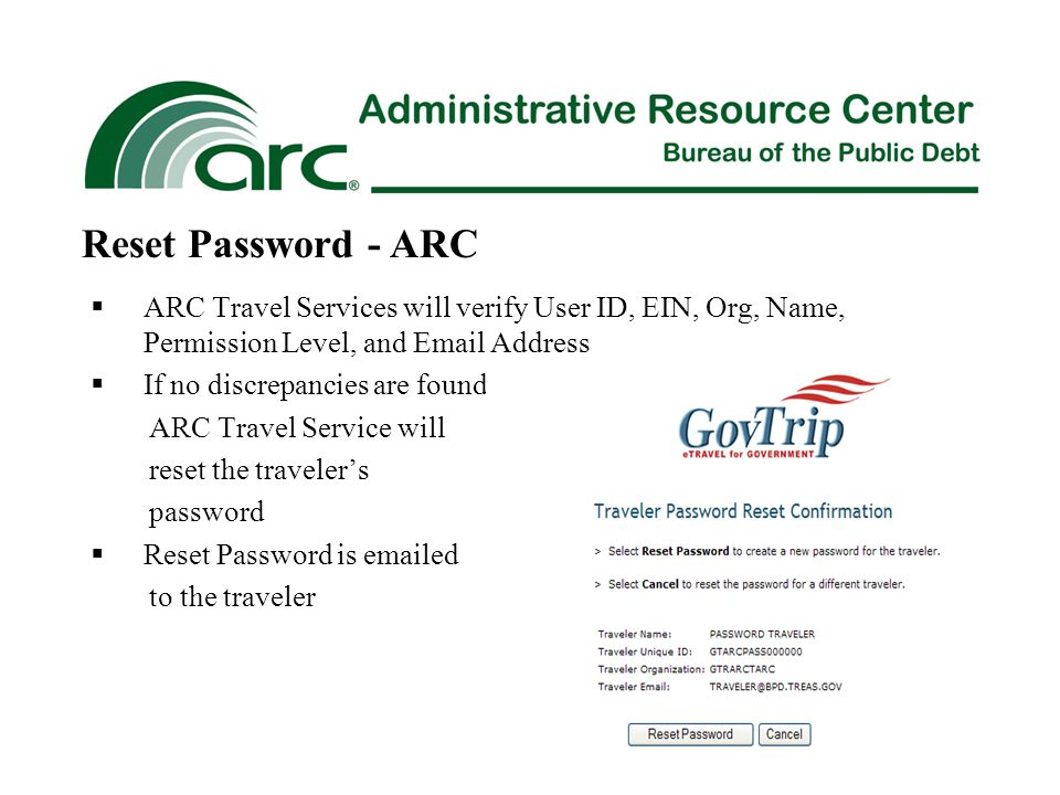  ARC Travel Services will verify User ID, EIN, Org, Name, Permission Level, and Email Address  If no discrepancies are found ARC Travel Service will reset the traveler's password  Reset Password is emailed to the traveler Reset Password - ARC
