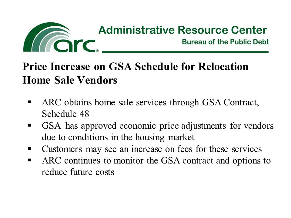 Price Increase on GSA Schedule for Relocation Home Sale Vendors  ARC obtains home sale services through GSA Contract, Schedule 48  GSA has approved economic price adjustments for vendors due to conditions in the housing market  Customers may see an increase on fees for these services  ARC continues to monitor the GSA contract and options to reduce future costs