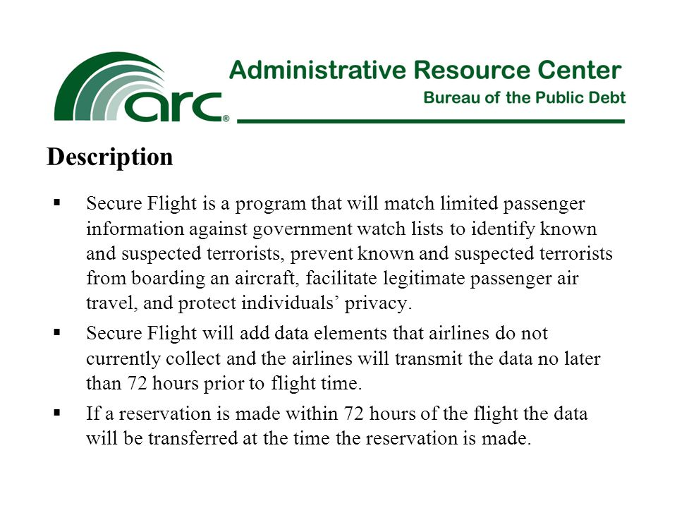 Under the Secure Flight Final Rule, TSA will require airlines to collect and transmit to TSA the following information:  Passenger full name which matches the form of ID used for the travel (required)  Itinerary (required)  Date of Birth (required)  Gender (required)  Redress Number (optional)  Passport # (if available) Requirements