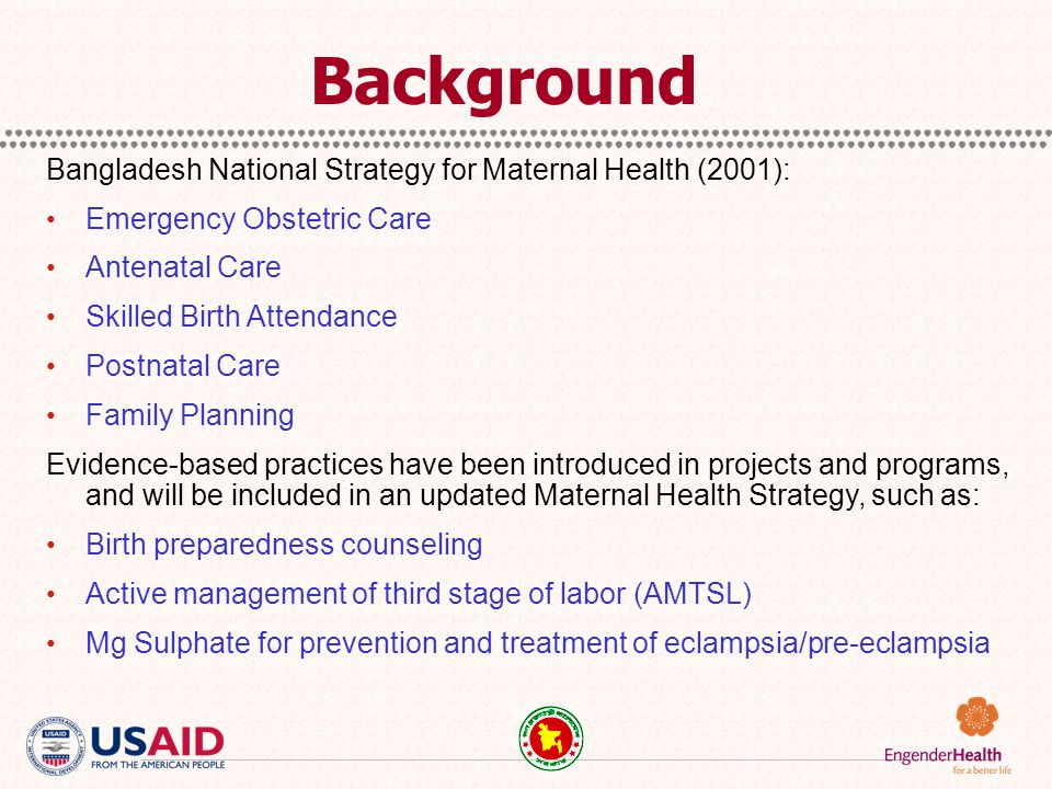Background Bangladesh National Strategy for Maternal Health (2001): Emergency Obstetric Care Antenatal Care Skilled Birth Attendance Postnatal Care Fa