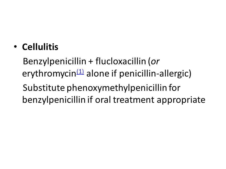 Cellulitis Benzylpenicillin + flucloxacillin (or erythromycin (1) alone if penicillin-allergic) (1) Substitute phenoxymethylpenicillin for benzylpenicillin if oral treatment appropriate