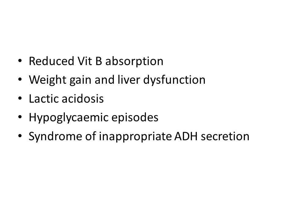 Reduced Vit B absorption Weight gain and liver dysfunction Lactic acidosis Hypoglycaemic episodes Syndrome of inappropriate ADH secretion