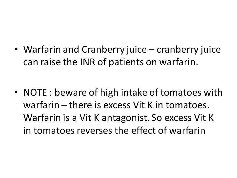 Warfarin and Cranberry juice – cranberry juice can raise the INR of patients on warfarin.