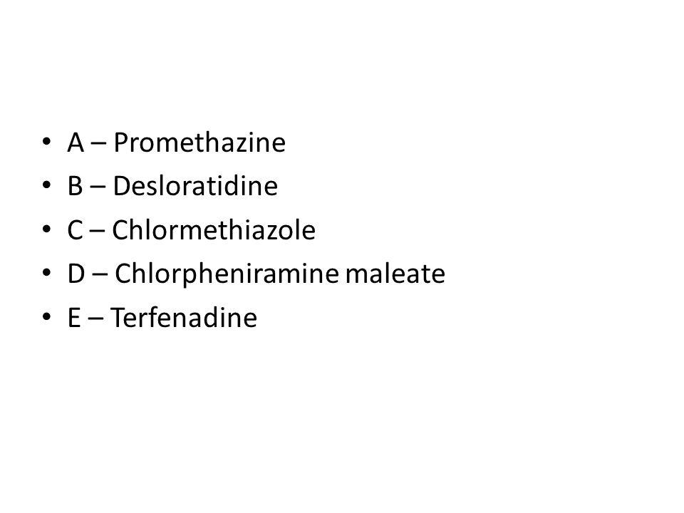 A – Promethazine B – Desloratidine C – Chlormethiazole D – Chlorpheniramine maleate E – Terfenadine