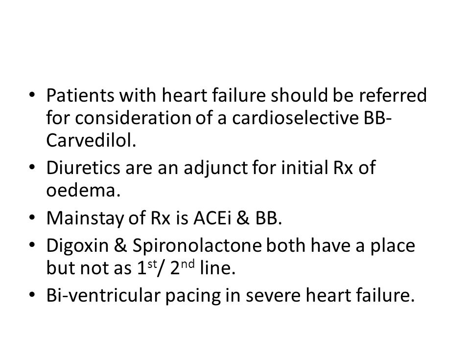 Patients with heart failure should be referred for consideration of a cardioselective BB- Carvedilol.