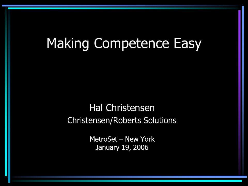 Making Competence Easy Hal Christensen Christensen/Roberts Solutions MetroSet – New York January 19, 2006