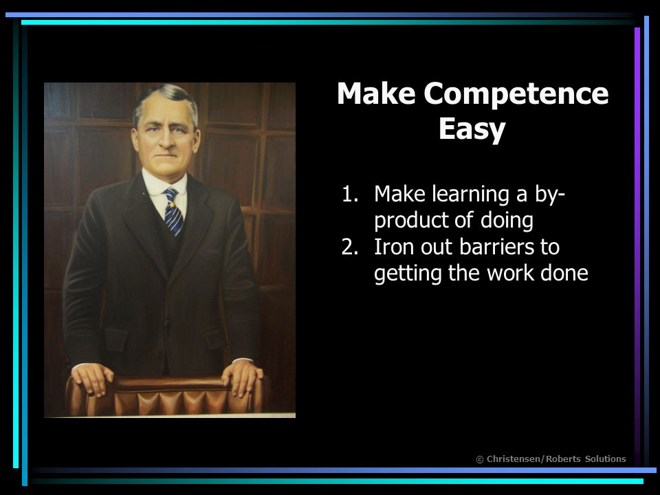 © Christensen/Roberts Solutions 1.Make learning a by- product of doing 2.Iron out barriers to getting the work done Make Competence Easy