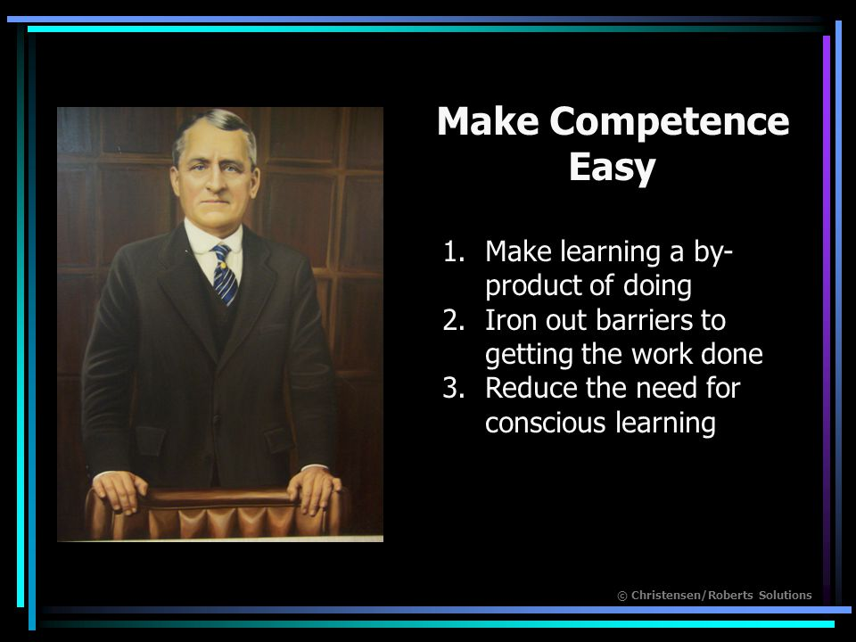 © Christensen/Roberts Solutions Make Competence Easy 1.Make learning a by- product of doing 2.Iron out barriers to getting the work done 3.Reduce the need for conscious learning