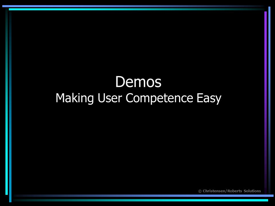 © Christensen/Roberts Solutions Demos Making User Competence Easy