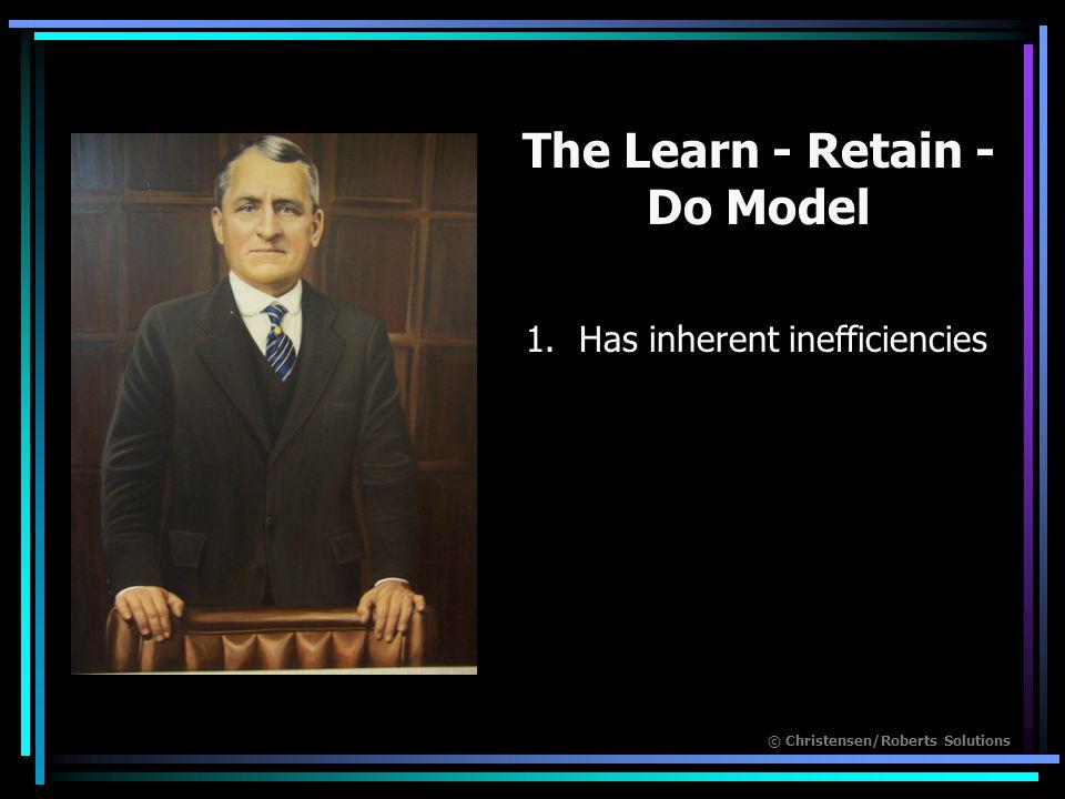 © Christensen/Roberts Solutions The Learn - Retain - Do Model 1.Has inherent inefficiencies