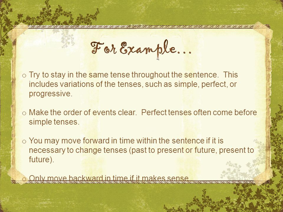 o Try to stay in the same tense throughout the sentence.