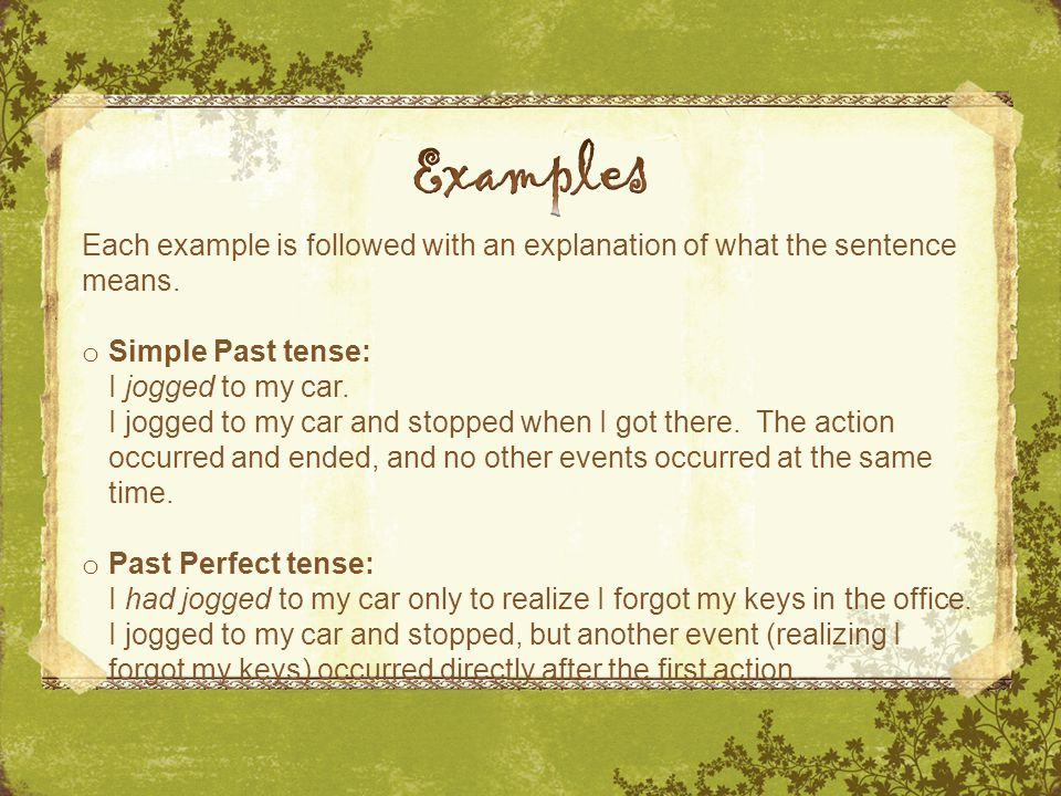 Each example is followed with an explanation of what the sentence means. o Simple Past tense: I jogged to my car. I jogged to my car and stopped when