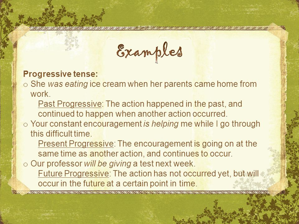 Progressive tense: o She was eating ice cream when her parents came home from work. Past Progressive: The action happened in the past, and continued t