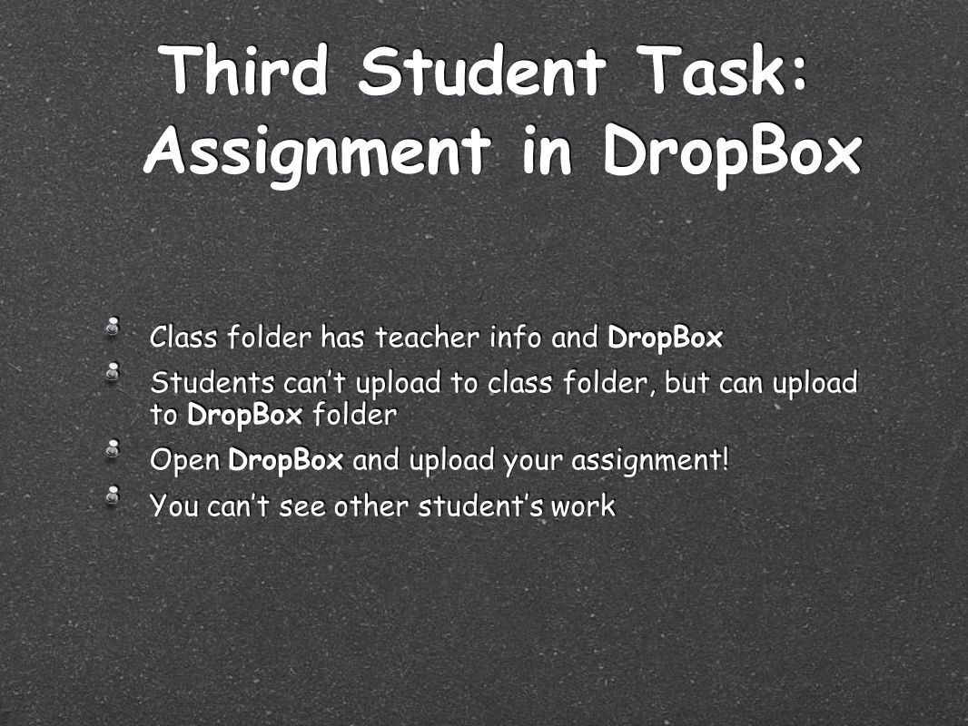 Third Student Task: Assignment in DropBox Class folder has teacher info and DropBox Students can't upload to class folder, but can upload to DropBox folder Open DropBox and upload your assignment.