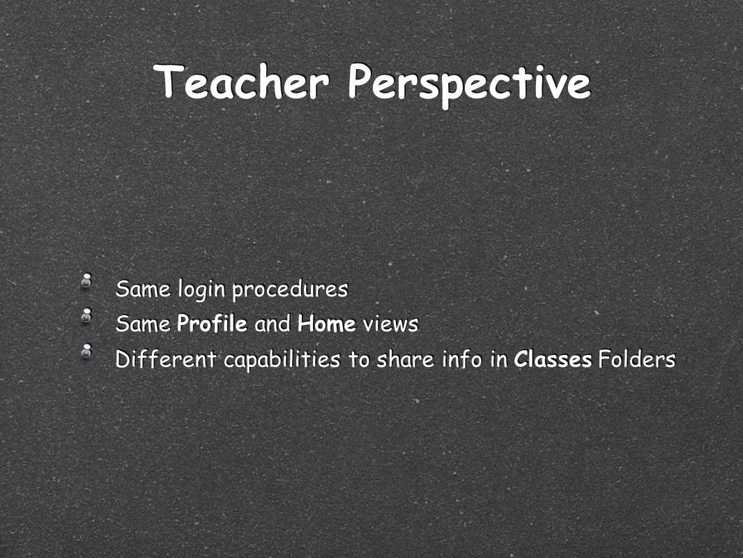 Teacher Perspective Same login procedures Same Profile and Home views Different capabilities to share info in Classes Folders Same login procedures Same Profile and Home views Different capabilities to share info in Classes Folders