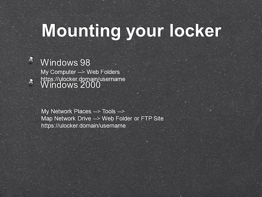 Windows 98 Windows 2000 Windows 98 Windows 2000 Mounting your locker My Computer --> Web Folders https://ulocker.domain/username My Computer --> Web Folders https://ulocker.domain/username My Network Places --> Tools --> Map Network Drive --> Web Folder or FTP Site https://ulocker.domain/username My Network Places --> Tools --> Map Network Drive --> Web Folder or FTP Site https://ulocker.domain/username