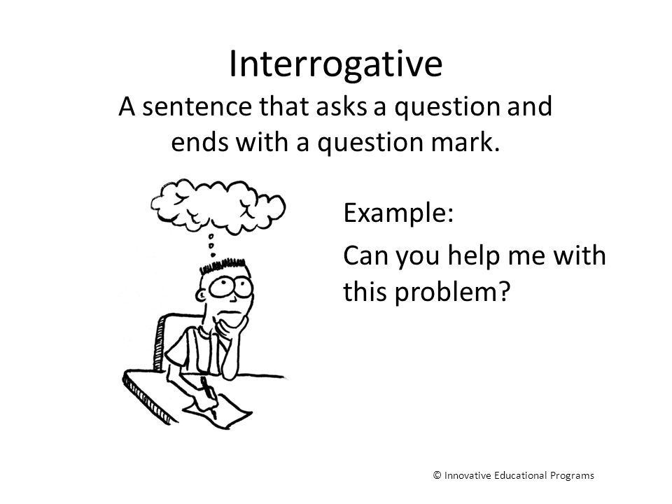 Interrogative A sentence that asks a question and ends with a question mark. © Innovative Educational Programs Example: Can you help me with this prob