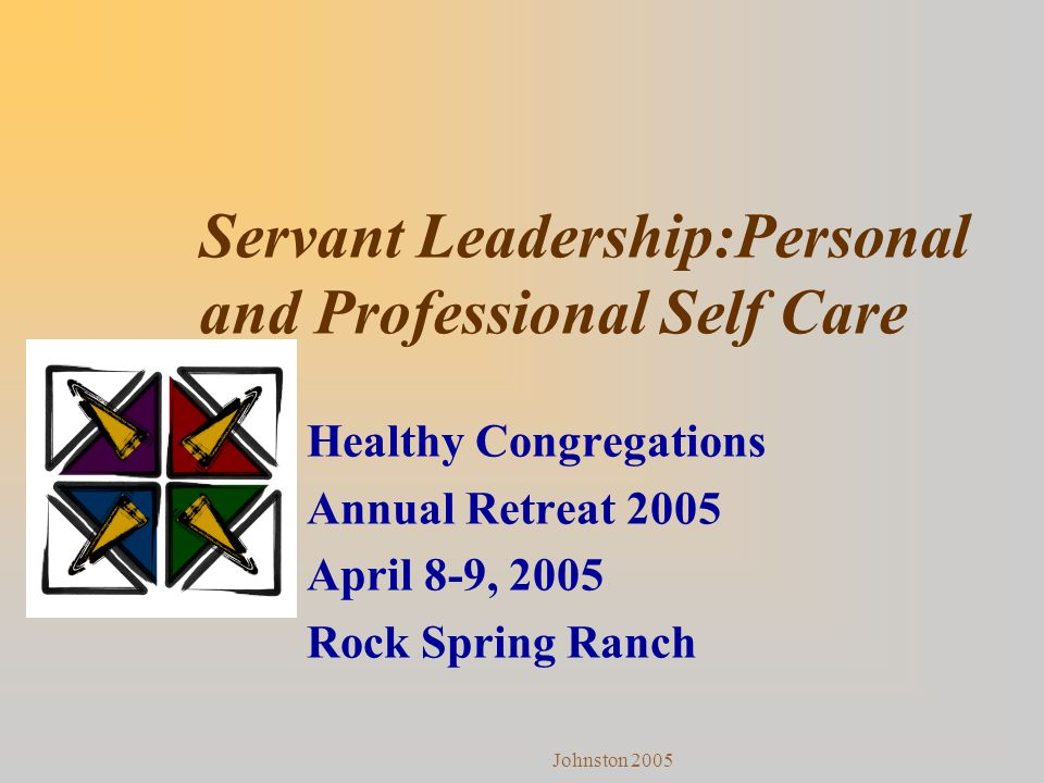 Johnston 2005 Servant Leadership:Personal and Professional Self Care Healthy Congregations Annual Retreat 2005 April 8-9, 2005 Rock Spring Ranch