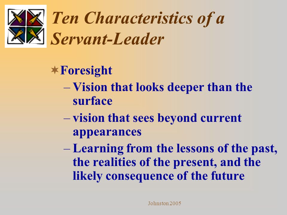 Johnston 2005 Ten Characteristics of a Servant-Leader  Foresight –Vision that looks deeper than the surface –vision that sees beyond current appearan