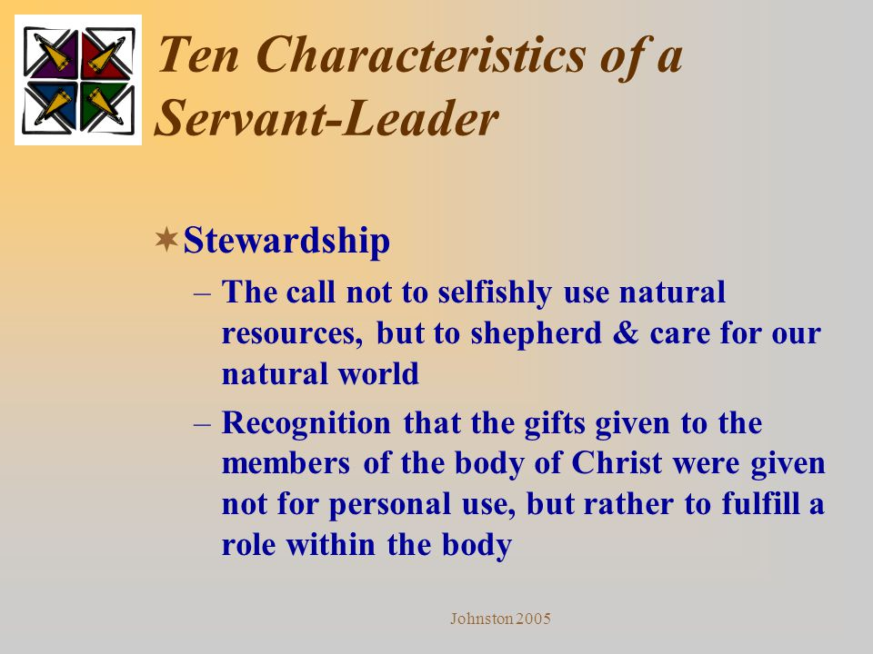Johnston 2005 Ten Characteristics of a Servant-Leader  Stewardship –The call not to selfishly use natural resources, but to shepherd & care for our n