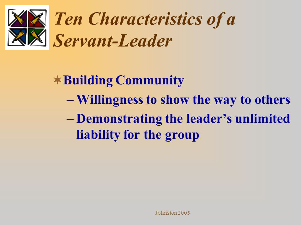 Johnston 2005 Ten Characteristics of a Servant-Leader  Building Community –Willingness to show the way to others –Demonstrating the leader's unlimite