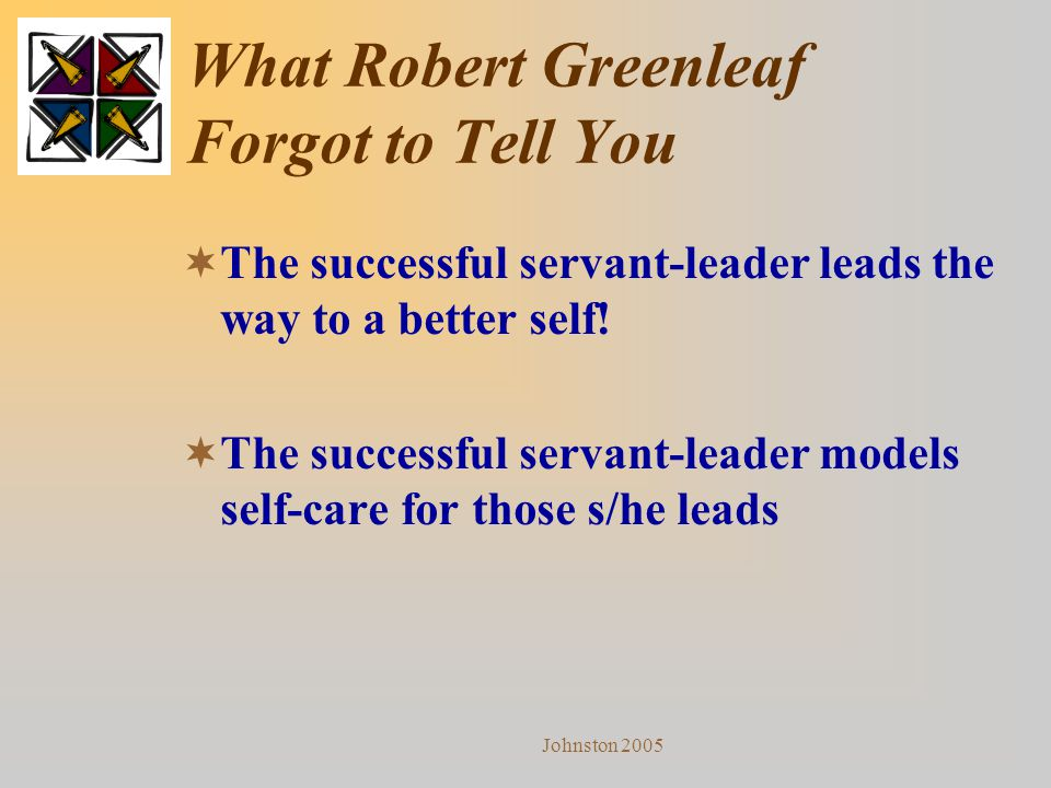Johnston 2005 What Robert Greenleaf Forgot to Tell You  The successful servant-leader leads the way to a better self!  The successful servant-leader