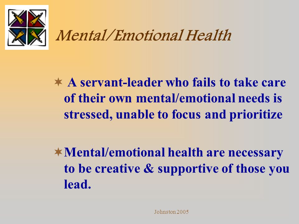 Johnston 2005 Mental/Emotional Health  A servant-leader who fails to take care of their own mental/emotional needs is stressed, unable to focus and p