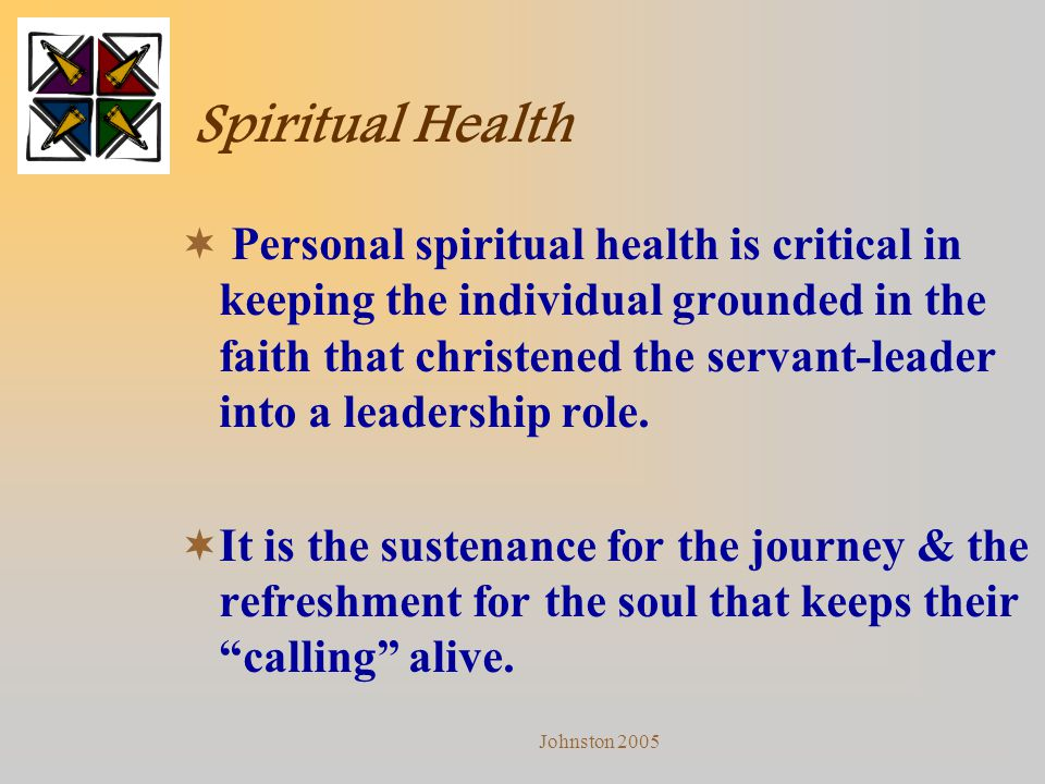 Johnston 2005 Spiritual Health  Personal spiritual health is critical in keeping the individual grounded in the faith that christened the servant-lea