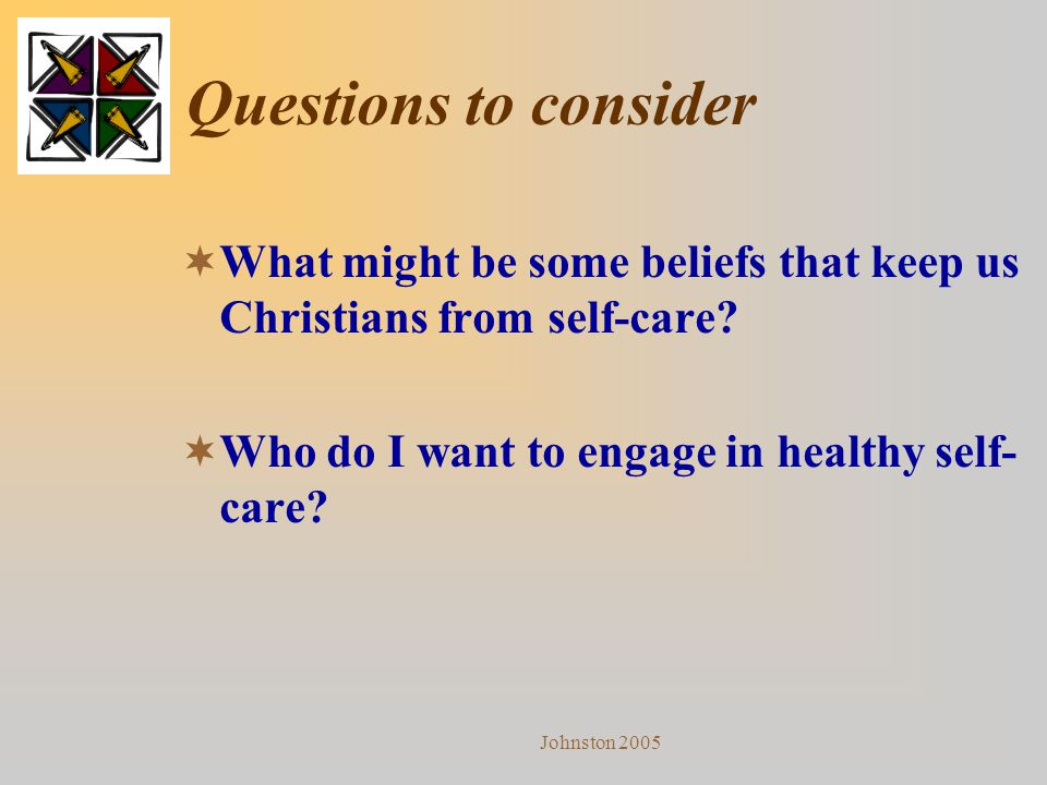 Johnston 2005 Questions to consider  What might be some beliefs that keep us Christians from self-care?  Who do I want to engage in healthy self- ca