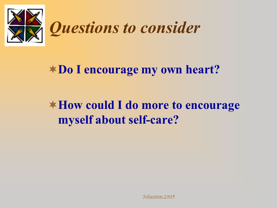 Johnston 2005 Questions to consider  Do I encourage my own heart?  How could I do more to encourage myself about self-care?
