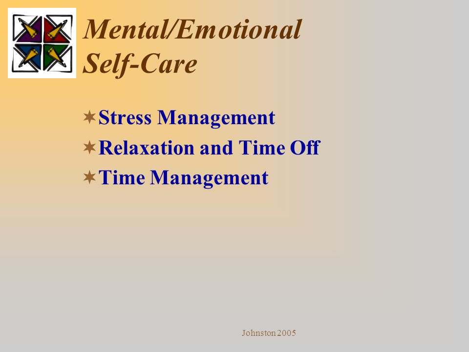 Johnston 2005 Mental/Emotional Self-Care  Stress Management  Relaxation and Time Off  Time Management